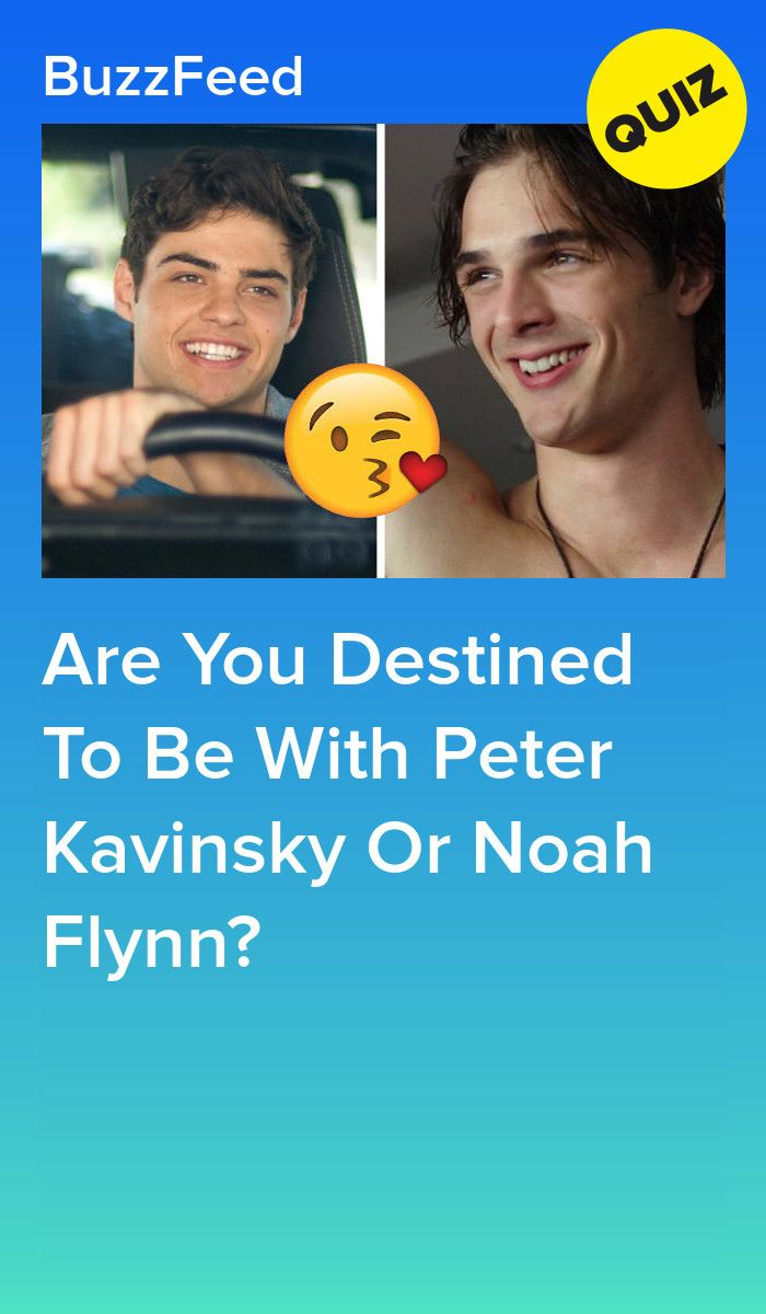 Are You Destined To Be With Peter Kavinsky Or Noah Flynn Noah