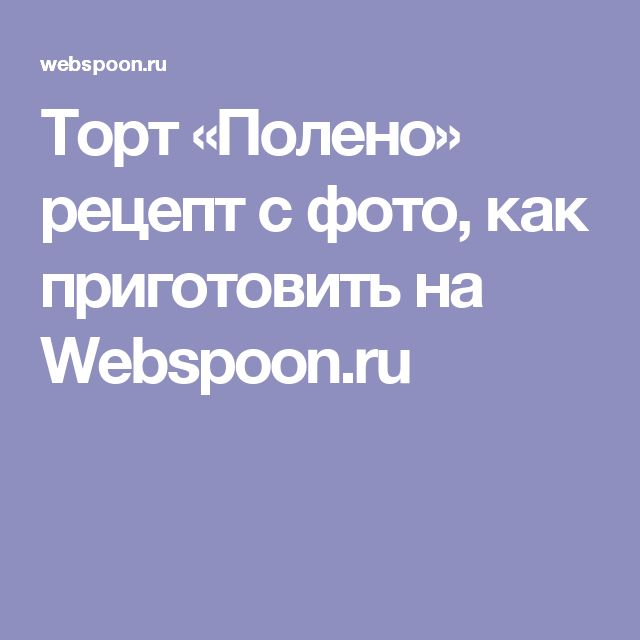 Торт «Полено» рецепт с фото, как приготовить на Webspoon.ru
