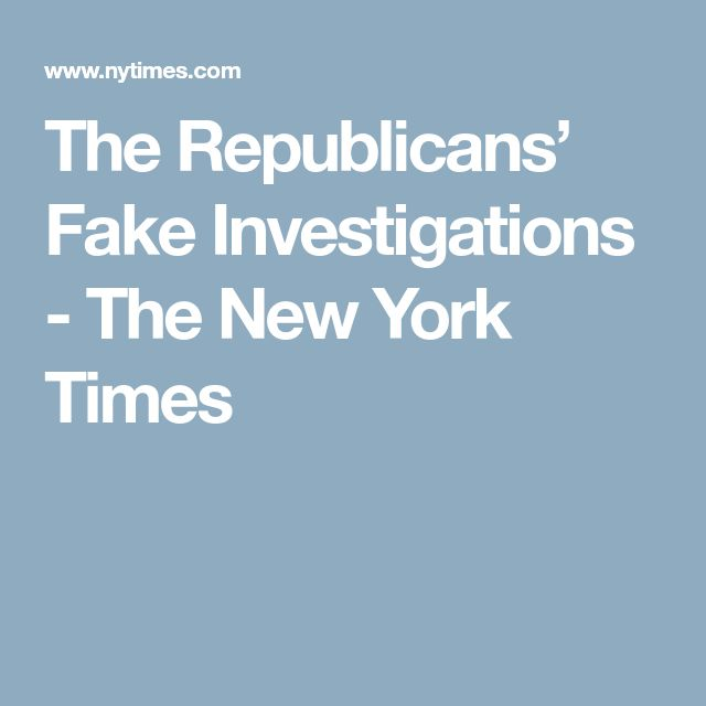 The Republicans' Fake Investigations - The New York Times