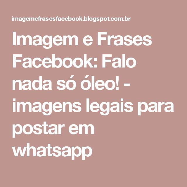 Imagem e Frases Facebook: Falo nada só óleo! - imagens legais para postar em whatsapp