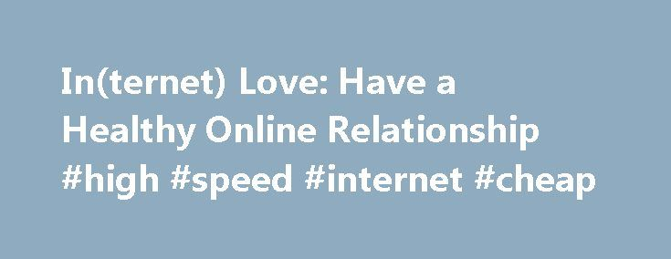 In(ternet) Love: Have a Healthy Online Relationship #high #speed #internet #cheap http://internet.remmont.com/internet-love-have-a-healthy-online-relationship-high-speed-internet-cheap/  In many ways, having a relationship with someone you met online is a lot like having a relationship IRL. You probably talk to your online partner about stuff that's important to you, look forward to their texts or chats, Skype with them for face-to-face convos, and you might even develop strong feelings for…