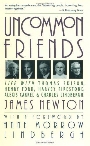 """Uncommon Friends: Life with Thomas Edison, Henry Ford, Harvey Firestone, Alexis Carrel and Charles Lindbergh"" by James Newton, Publisher: Mariner Books; 1st edition June 23, 1989"