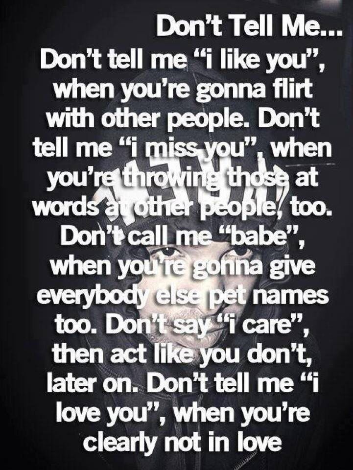 "Don't tell me... Don't tell me ""I like you"", when you're gonna flirt with other people. Don't tell me ""I miss you"", when you're throwing those at words at other people, too. Don't call me ""babe"", when you're gonna give everybody else pet names too. Don't say ""I care"", then act like you don't, later on. Don't tell me ""I love you"", when you're clearly not in love"