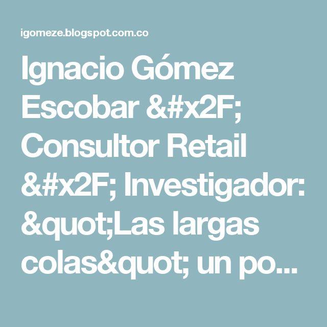 """Ignacio Gómez Escobar / Consultor Retail / Investigador: """"Las largas colas"""" un post de Carlos Cepeda para Flame"""