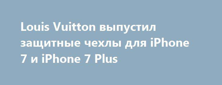 Louis Vuitton выпустил защитные чехлы для iPhone 7 и iPhone 7 Plus http://ilenta.com/accessories/smartphone/accessories_15295.html  Ведущие мировые производители аксессуаров сразу же выпускают модели для смартфонов Apple, так как эти девайсы имеют невероятную популярность и по карману, в основном, обеспеченным людям. ***