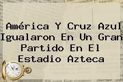 http://tecnoautos.com/wp-content/uploads/imagenes/tendencias/thumbs/america-y-cruz-azul-igualaron-en-un-gran-partido-en-el-estadio-azteca.jpg America Vs Cruz Azul En Vivo. América y Cruz Azul igualaron en un gran partido en el Estadio Azteca, Enlaces, Imágenes, Videos y Tweets - http://tecnoautos.com/actualidad/america-vs-cruz-azul-en-vivo-america-y-cruz-azul-igualaron-en-un-gran-partido-en-el-estadio-azteca/