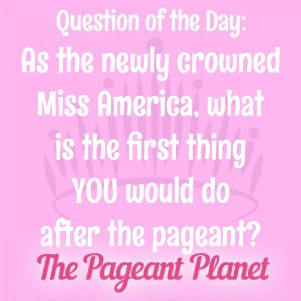 Today's Pageant Question of the Day is: As the newly crowned Miss America, what is the first thing YOU would do after the pageant?  Why this question was asked: On Sunday, 9/11/2016, Savvy Shields of Arkansas was crowned Miss America 2017. The judges may be interested to know how you would celebrate your own pageant win! (For more, read: Miss America 2017 is Miss Arkansas Savvy Shields)  Click to read how some of our Instagram followers answered the question: