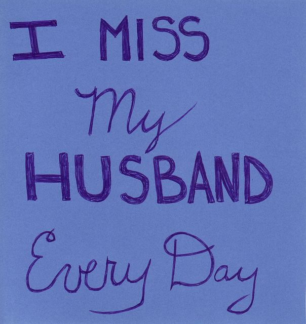 I miss my husband every day. All day. And then all night, over and over again...