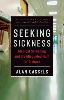 Seeking Sickness: Medical Screening and the Misguided Hunt for Disease  by Alan Cassels