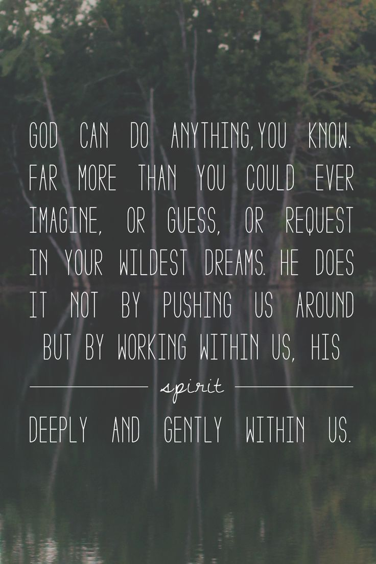 God can do anything, you know. His spirit works deep and gently within us. Ephesians 3:20
