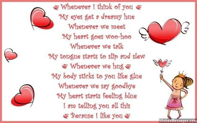 Whenever I think of you My eyes get a dreamy hue Whenever we meet My heart goes woo-hoo Whenever we talk My tongue starts to slip and slew Whenever we hug My body sticks to you like glue Whenever we say goodbye My heart starts feeling blue I am telling you all this Because I like you via WishesMessages.com