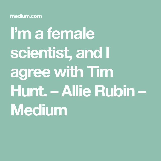 I'm a female scientist, and I agree with Tim Hunt. – Allie Rubin – Medium