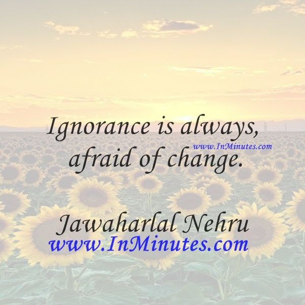 Ignorance is always afraid of change.  Jawaharlal Nehru