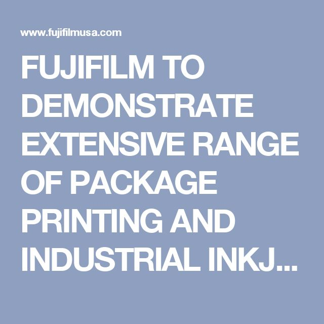 FUJIFILM TO DEMONSTRATE EXTENSIVE RANGE OF PACKAGE PRINTING AND INDUSTRIAL INKJET APPLICATIONS AT INPRINTUSA  | Press Center | Fujifilm USA