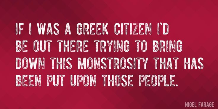 Quote by Nigel Farage => If I was a Greek citizen I'd be out there trying to bring down this monstrosity that has been put upon those people.