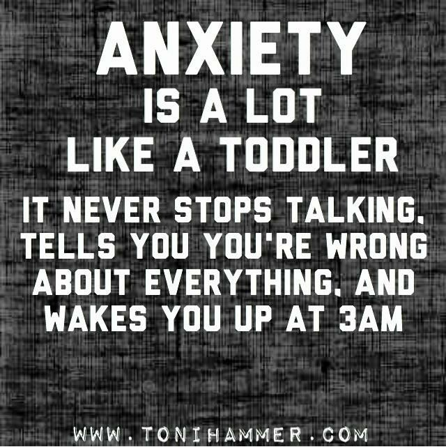 Anxiety is a lot like a toddler. It never stops talking, tells you you're wrong about everything, and wakes you up at 3am