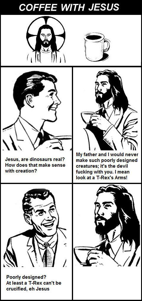 Atheism, Religion, God is Imaginary, Torture, Death, Satan, The Devil, Jesus. Coffee with Jesus. Jesus, are dinosaurs real?... My father and I would never make such poorly designed creatures; it's the devil fucking with you. I mean look at a T-Rex's arms! Poorly designed? At least a T-Rex can't be crucified, eh Jesus.