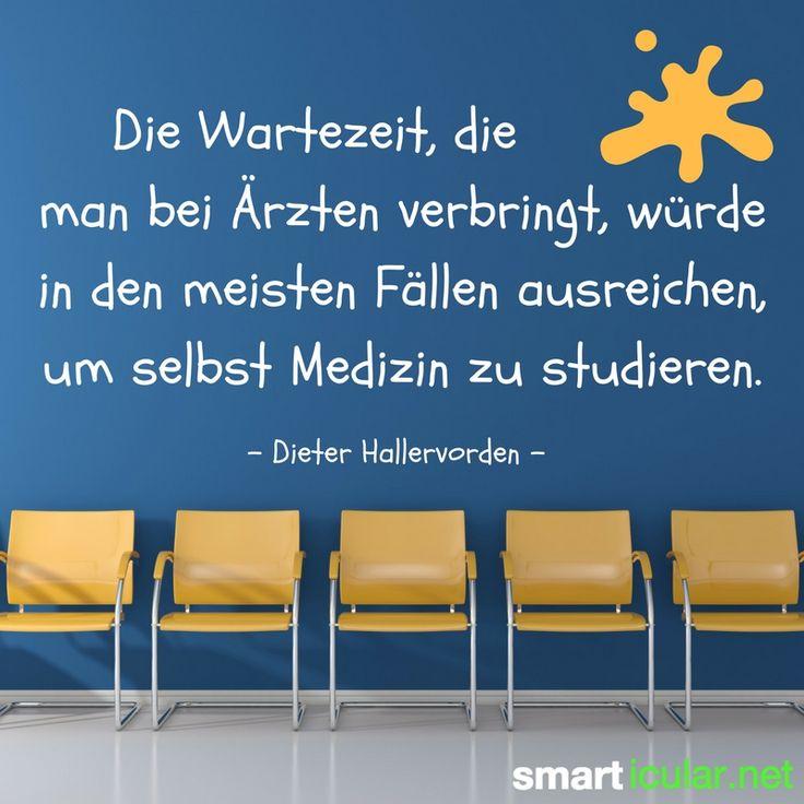 Die Wartezeit, die man bei Ärzten verbringt, würden in den meisten Fällen ausreichen, um selbst Medizin zu studieren. - Dieter Hallervorden