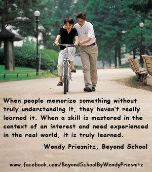 """When people memorize something without truly understanding it, they haven't really learned it. When a skill is mastered in the context of an interest and need experienced in the real world, it is truly learned."" from Beyond School: Living As If School Doesn't Exist"