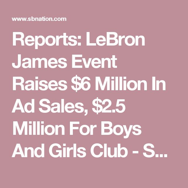 Reports: LeBron James Event Raises $6 Million In Ad Sales, $2.5 Million For Boys And Girls Club - SBNation.com