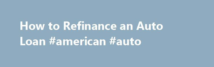 How to Refinance an Auto Loan #american #auto http://nigeria.remmont.com/how-to-refinance-an-auto-loan-american-auto/  #refinance auto loan # How to Refinance an Auto Loan By Erin Huffstetler. Frugal Living Expert Erin Huffstetler is a freelance writer specializing in frugal living. She enjoys living the frugal life in Tennessee, where the garage sales and thrift stores are plentiful. Her favorite day of the week? Saturday, of course! It s the ultimate bargain-hunting day. Read more…
