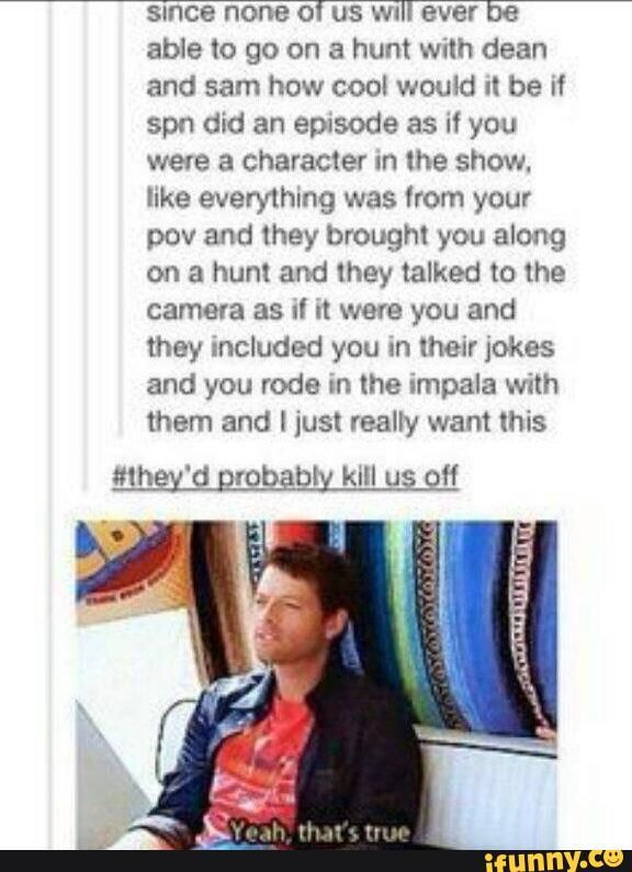 spn, supernatural, tumblr, tumblrpost it would still be worth it though. Have them crying while holding the camera not wanting us to die