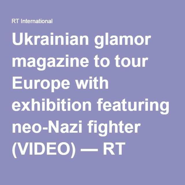 Ukrainian glamor magazine to tour Europe with exhibition featuring neo-Nazi fighter (VIDEO) — RT News