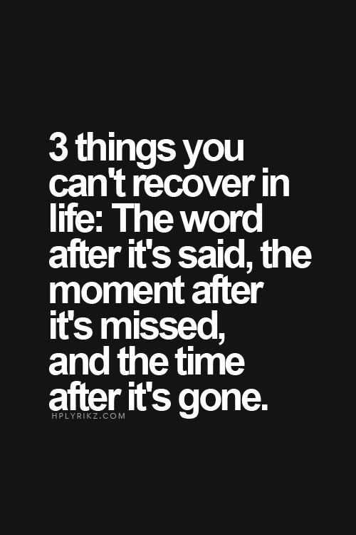 3 things you can't recover in life: the word after it's said, the moment after it's missed, and the time after it's gone.