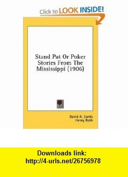 Stand Pat Or Poker Stories From The Mississippi (1906) (9780548664476) David A. Curtis, Henry Roth , ISBN-10: 0548664471  , ISBN-13: 978-0548664476 ,  , tutorials , pdf , ebook , torrent , downloads , rapidshare , filesonic , hotfile , megaupload , fileserve