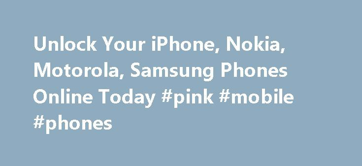 Unlock Your iPhone, Nokia, Motorola, Samsung Phones Online Today #pink #mobile #phones http://mobile.remmont.com/unlock-your-iphone-nokia-motorola-samsung-phones-online-today-pink-mobile-phones/  Unlock Your Phone in Four Simple Steps The question we are asked most is how can it be possible to unlock a phone? . The answer is simple, network providers have to leave the option of unlocking in their hardware because the phone belongs to you. Most people, at some point, want to leave theirRead…