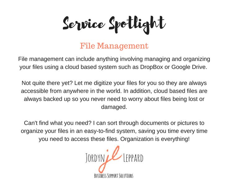 File management can include anything involving managing and organizing your files using a cloud based system such as DropBox or Google Drive.   Not quite there yet? Let me digitize your files for you so they are always accessible from anywhere in the world. In addition, cloud based files are always backed up so you never need to worry about files being lost or damaged.