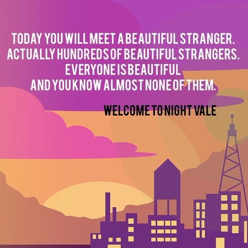 """Today you will meet a beautiful stranger. Actually hundreds of beautiful strangers. Everyone is beautiful and you know almost none of them."" #WelcomeToNightVale"