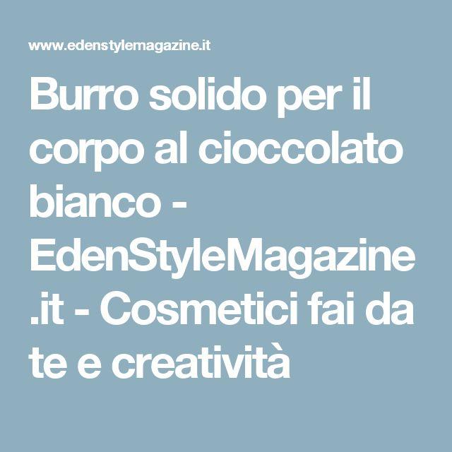Burro solido per il corpo al cioccolato bianco - EdenStyleMagazine.it - Cosmetici fai da te e creatività