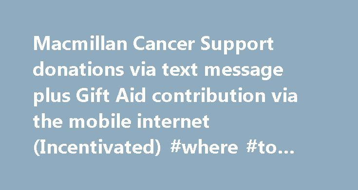 Macmillan Cancer Support donations via text message plus Gift Aid contribution via the mobile internet (Incentivated) #where #to #donate #a #car http://donate.nef2.com/macmillan-cancer-support-donations-via-text-message-plus-gift-aid-contribution-via-the-mobile-internet-incentivated-where-to-donate-a-car/  #macmillan donations # Entry title Macmillan Cancer Support donations via text message plus Gift Aid contribution via the mobile internet Launched 22 nd May 2006 Section / Category…