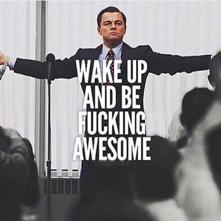 Wake up and be fucking awesome