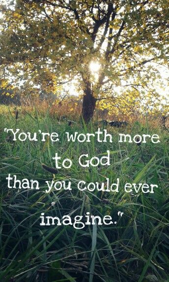 """You're worth more to God, than you could ever imagine."""