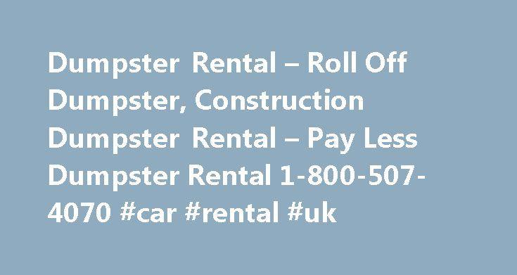 Dumpster Rental – Roll Off Dumpster, Construction Dumpster Rental – Pay Less Dumpster Rental 1-800-507-4070 #car #rental #uk http://renta.remmont.com/dumpster-rental-roll-off-dumpster-construction-dumpster-rental-pay-less-dumpster-rental-1-800-507-4070-car-rental-uk/  #dumpster rental # Dumpster Rental Akron, OH Dumpster Rental Albany, NY Dumpster Rental Albuquerque Dumpster Rental Anaheim, CA Dumpster Rental Anchorage, AK Dumpster Rental Ann Arbor, MI Dumpster Rental Atlanta, GA Dumpster…