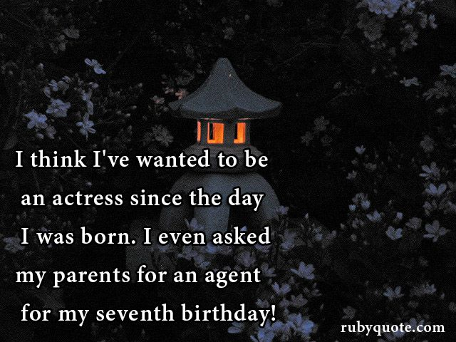 I think I've wanted to be an actress since the day I was born. I even asked my parents for an agent for my seventh birthday!