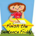 Finish the Sentence Friday - neat idea for a link party. Everyone links up with their answer to the sentence starter.