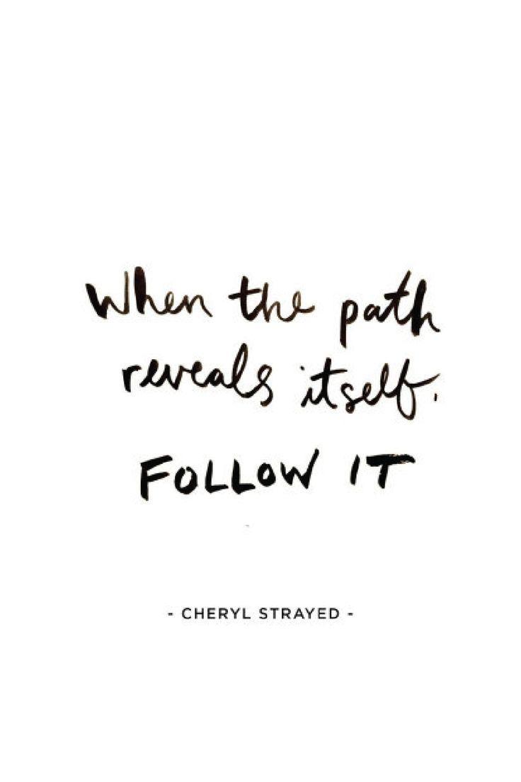When the path reveals itself, follow it. — Cheryl Strayed