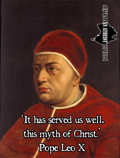 """It has served us well, this myth of Christ."" - Pope Leo X http://dailyatheistquote.com/list.aspx"
