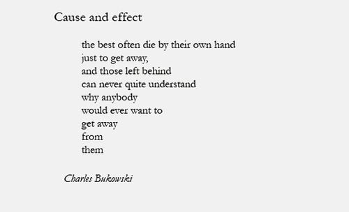 Cause and effect, Charles Bukowski