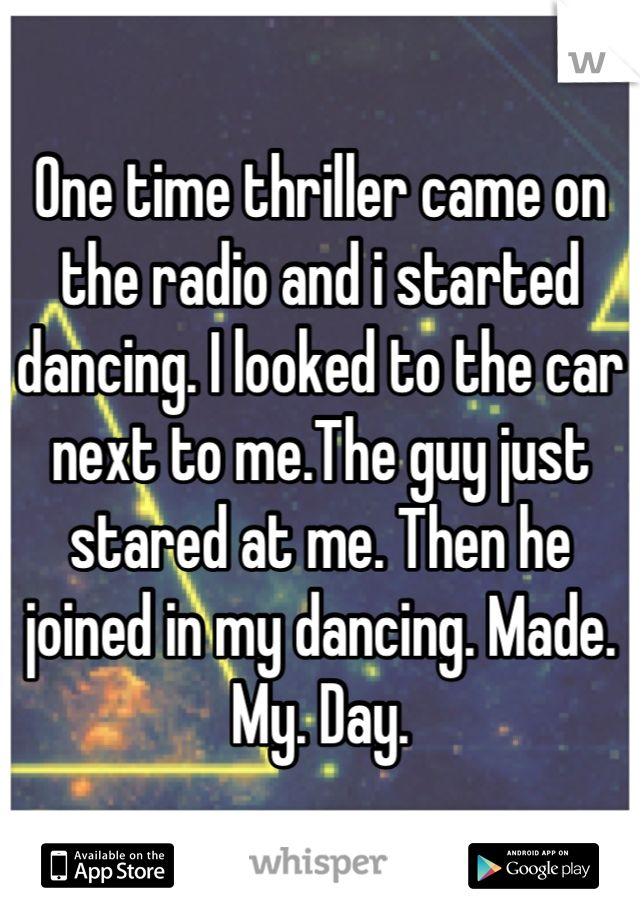 One time thriller came on the radio and i started dancing. I looked to the car next to me.The guy just stared at me. Then he joined in my dancing. Made. My. Day.