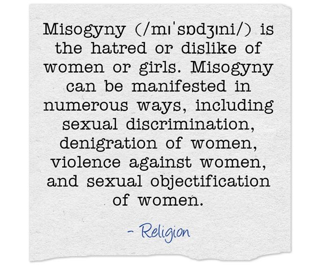 Misogyny (/mɪˈsɒdʒɪni/) is the hatred or dislike of women or girls. Misogyny can be manifested in numerous ways, including sexual discrimination, denigration of women, violence against women, and sexual objectification of women.