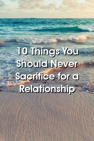 10 Things You Should Never Sacrifice for a Relationship – Relationship Rules