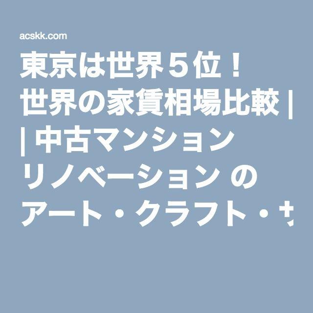 東京は世界5位! 世界の家賃相場比較   中古マンション リノベーション の アート・クラフト・サイエンス