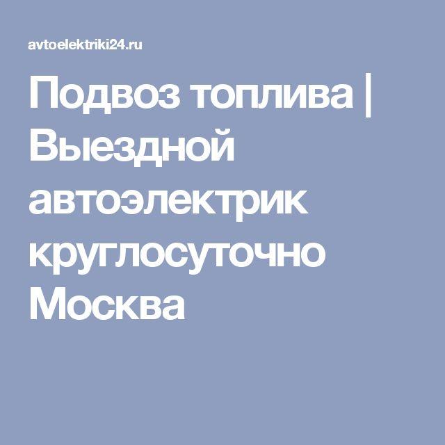 Подвоз топлива   Выездной автоэлектрик круглосуточно Москва