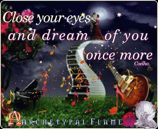 Close your eyes and dream of you once more. Coelho  Love and Light ♡ ☯ ∞ ☼ Agape ke Fos ♡ ☯ ∞ ☼ Cerrar los ojos y soñar contigo una vez mas. Amor y Luz Κλείστε τα μάτια και ονειρέψου σε για μια ακόμη φορά. #Archetypal #Flame #GIFS #gif #positive #quotes #improvement #mind #agape #love #light #fos #amor #luz #βελτίωση #αγάπη #φως #θετική #σκέψη #thinking #power #like #comment #share #heart #beauty #health #inspiration #Coelho