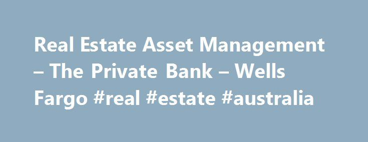 Real Estate Asset Management – The Private Bank – Wells Fargo #real #estate #australia http://real-estate.remmont.com/real-estate-asset-management-the-private-bank-wells-fargo-real-estate-australia/  #real estate management # Real Estate Asset Management Your real estate portfolio is an often overlooked, and undervalued, part of your investment plan. To make the most of your nonfinancial assets, Wells Fargo Real Estate Asset Management analyzes the bigger picture — the impact of your real…