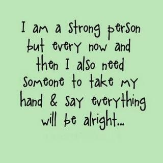 I am a strong person but every now and then I also need someone to take my hand and say everything will be alright...